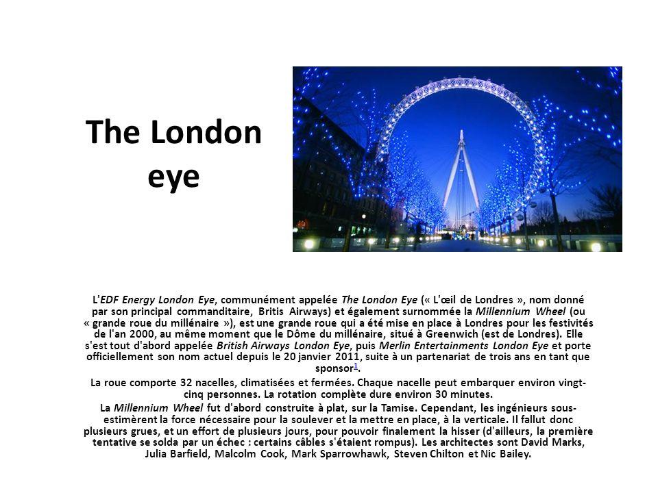 The London eye L'EDF Energy London Eye, communément appelée The London Eye (« L'œil de Londres », nom donné par son principal commanditaire, Britis Ai