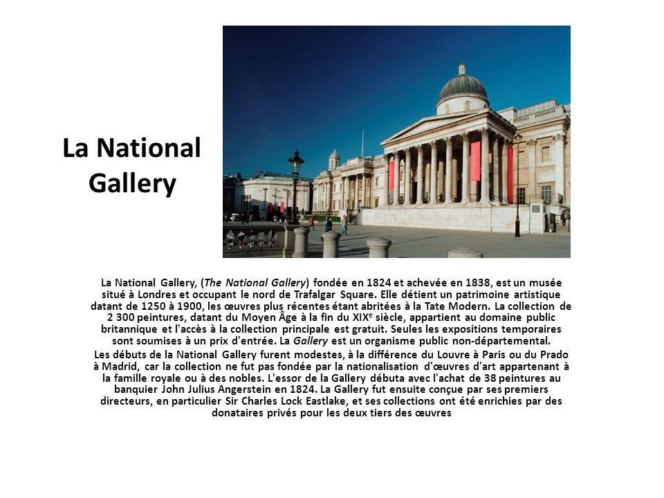 La National Gallery La National Gallery, (The National Gallery) fondée en 1824 et achevée en 1838, est un musée situé à Londres et occupant le nord de