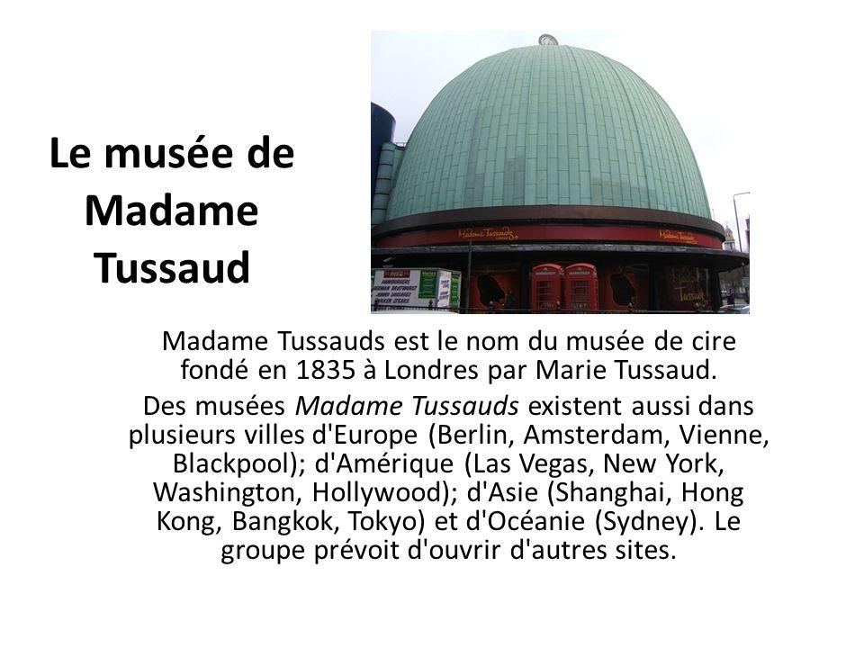 Le musée de Madame Tussaud Madame Tussauds est le nom du musée de cire fondé en 1835 à Londres par Marie Tussaud. Des musées Madame Tussauds existent