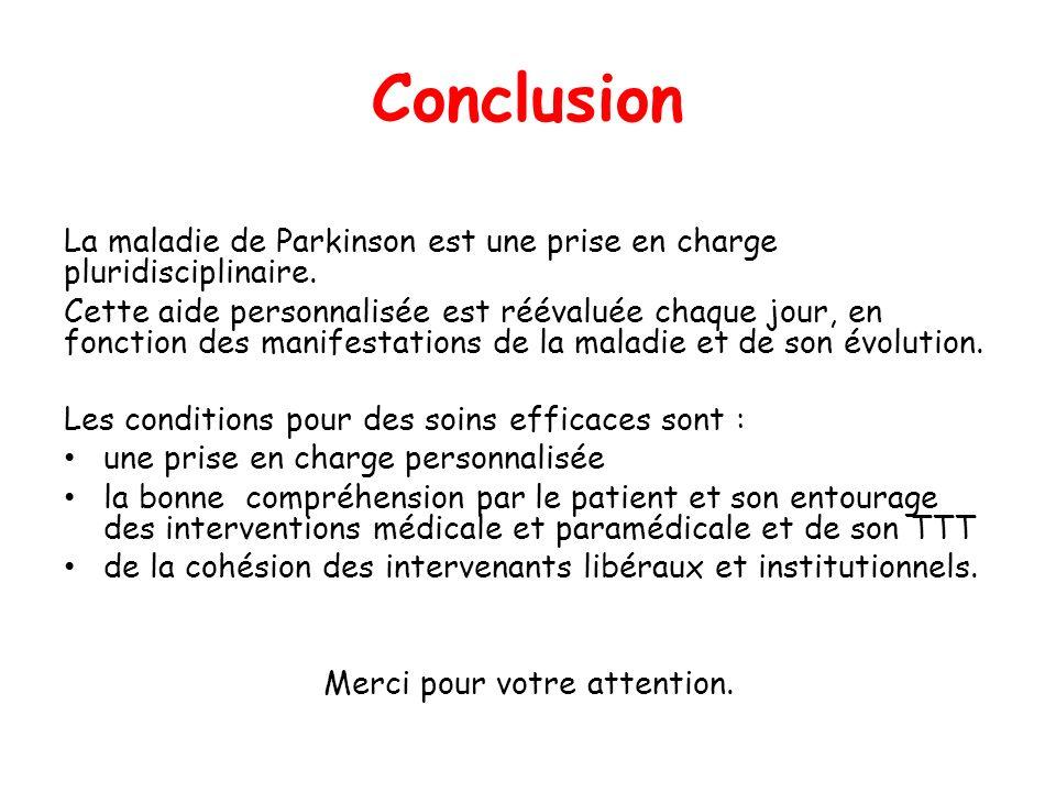 Conclusion La maladie de Parkinson est une prise en charge pluridisciplinaire. Cette aide personnalisée est réévaluée chaque jour, en fonction des man