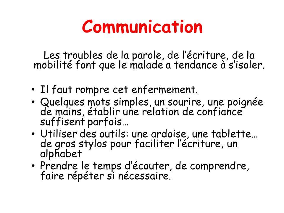 Communication Les troubles de la parole, de lécriture, de la mobilité font que le malade a tendance à sisoler. Il faut rompre cet enfermement. Quelque