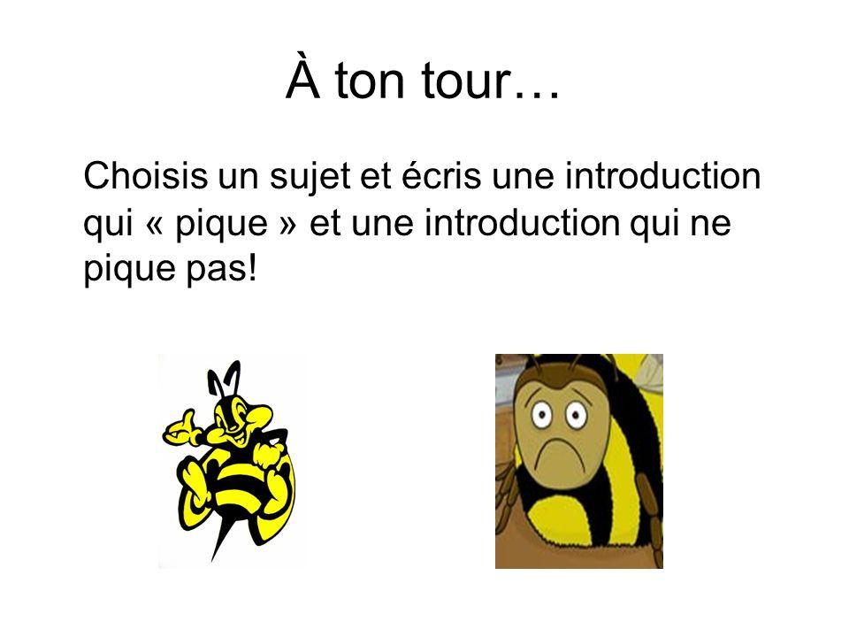 À ton tour… Choisis un sujet et écris une introduction qui « pique » et une introduction qui ne pique pas!