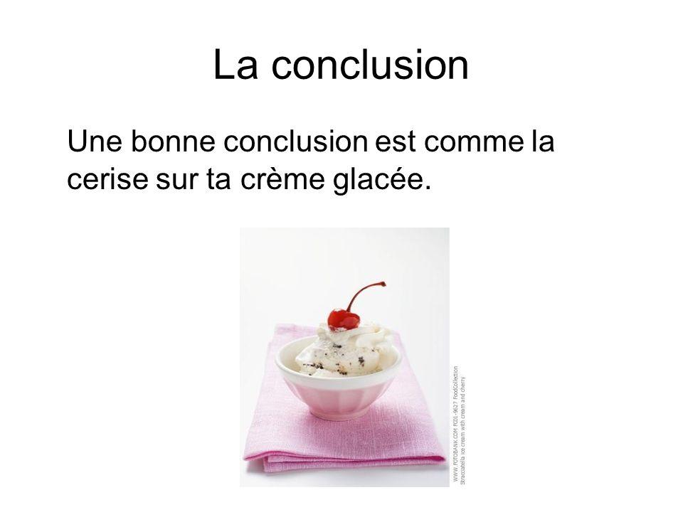 La conclusion Une bonne conclusion est comme la cerise sur ta crème glacée.