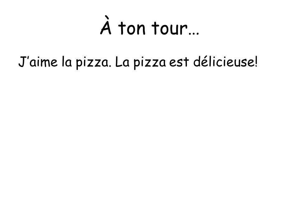 À ton tour… Jaime la pizza. La pizza est délicieuse!