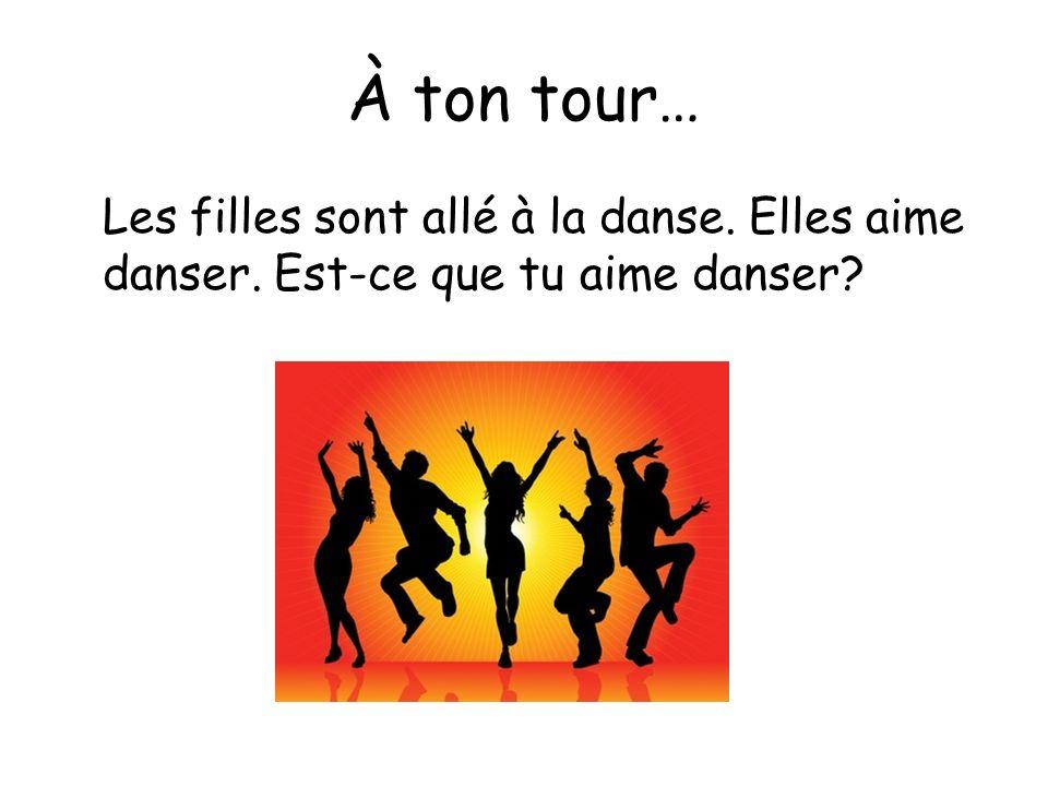 À ton tour… Les filles sont allé à la danse. Elles aime danser. Est-ce que tu aime danser?