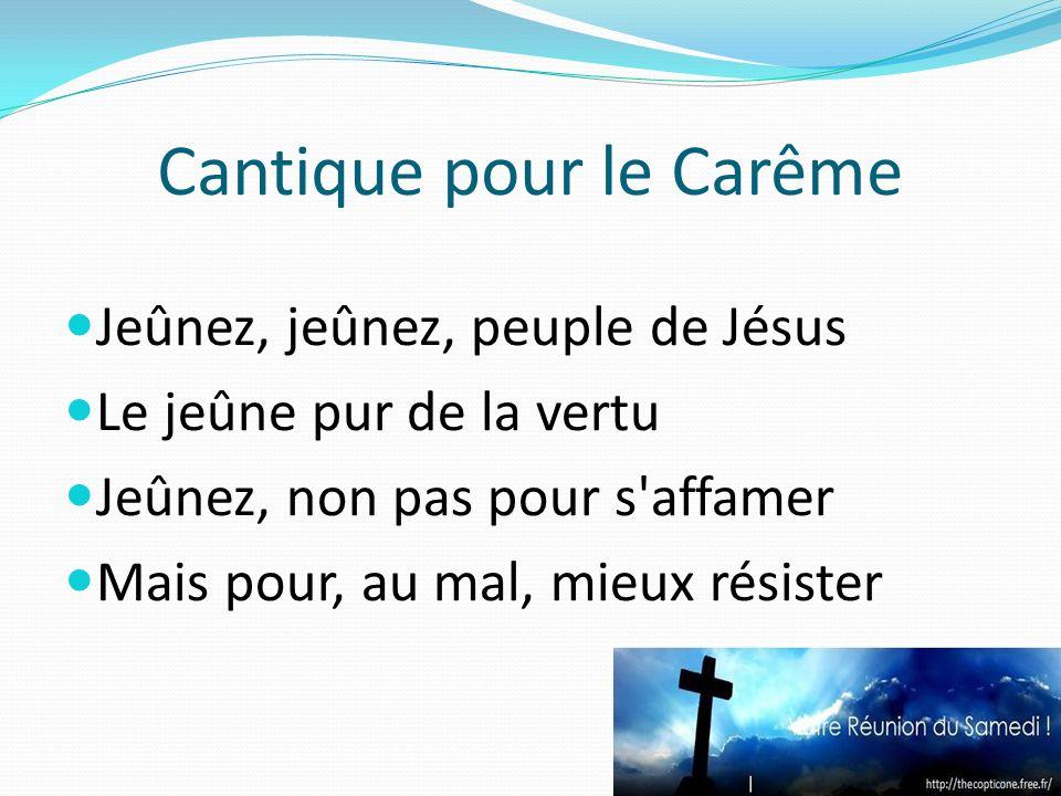 Cantique pour le Carême Jeûnez, jeûnez, peuple de Jésus Le jeûne pur de la vertu Jeûnez, non pas pour s'affamer Mais pour, au mal, mieux résister