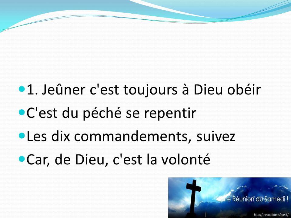 1. Jeûner c'est toujours à Dieu obéir C'est du péché se repentir Les dix commandements, suivez Car, de Dieu, c'est la volonté