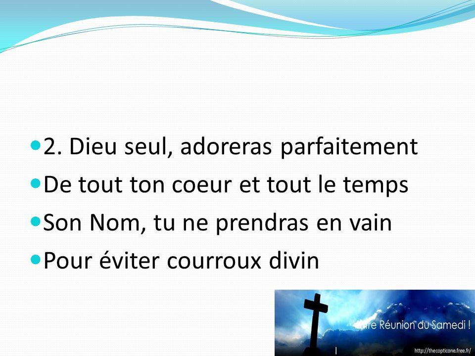 2. Dieu seul, adoreras parfaitement De tout ton coeur et tout le temps Son Nom, tu ne prendras en vain Pour éviter courroux divin