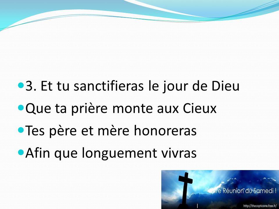 3. Et tu sanctifieras le jour de Dieu Que ta prière monte aux Cieux Tes père et mère honoreras Afin que longuement vivras