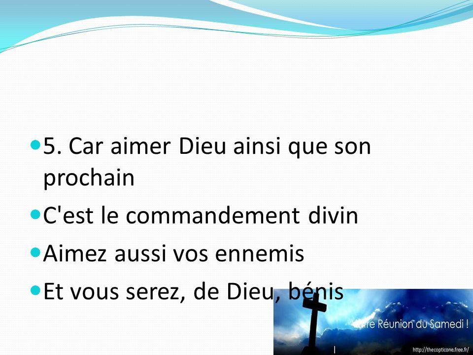 5. Car aimer Dieu ainsi que son prochain C'est le commandement divin Aimez aussi vos ennemis Et vous serez, de Dieu, bénis
