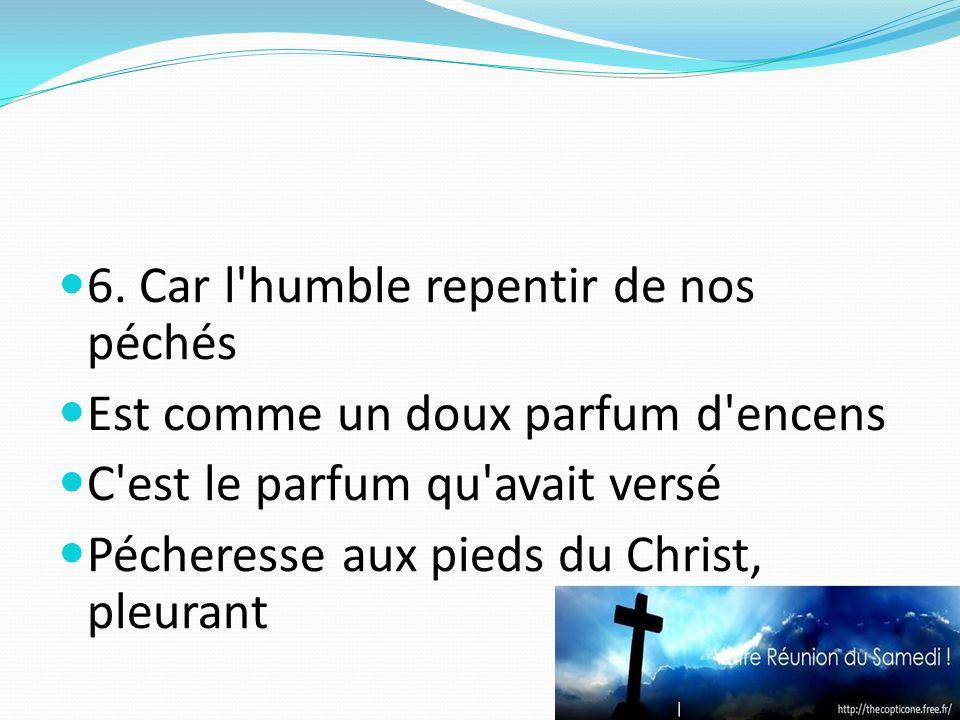 6. Car l'humble repentir de nos péchés Est comme un doux parfum d'encens C'est le parfum qu'avait versé Pécheresse aux pieds du Christ, pleurant