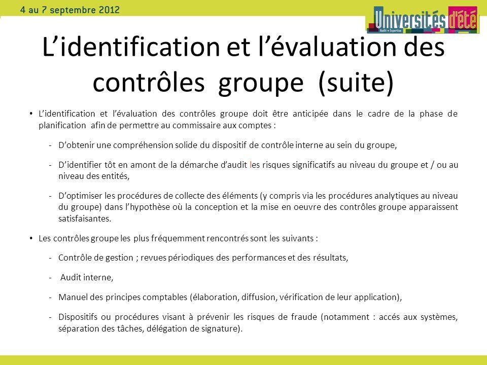 Lidentification et lévaluation des contrôles groupe (suite) Lidentification et lévaluation des contrôles groupe doit être anticipée dans le cadre de la phase de planification afin de permettre au commissaire aux comptes : -Dobtenir une compréhension solide du dispositif de contrôle interne au sein du groupe, -Didentifier tôt en amont de la démarche daudit les risques significatifs au niveau du groupe et / ou au niveau des entités, -Doptimiser les procédures de collecte des éléments (y compris via les procédures analytiques au niveau du groupe) dans lhypothèse où la conception et la mise en oeuvre des contrôles groupe apparaissent satisfaisantes.