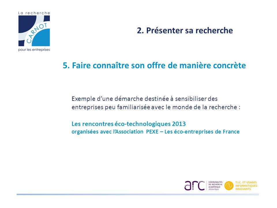 2. Présenter sa recherche 5. Faire connaître son offre de manière concrète Exemple dune démarche destinée à sensibiliser des entreprises peu familiari