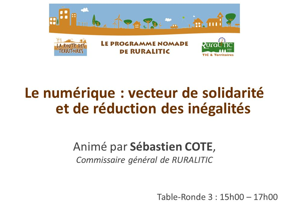 Table-Ronde 3 : 15h00 – 17h00 Le numérique : vecteur de solidarité et de réduction des inégalités Animé par Sébastien COTE, Commissaire général de RURALITIC