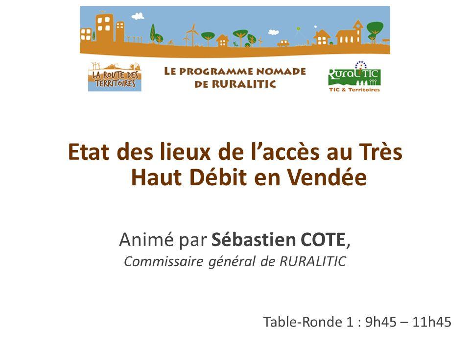 Table-Ronde 1 : 9h45 – 11h45 Etat des lieux de laccès au Très Haut Débit en Vendée Animé par Sébastien COTE, Commissaire général de RURALITIC
