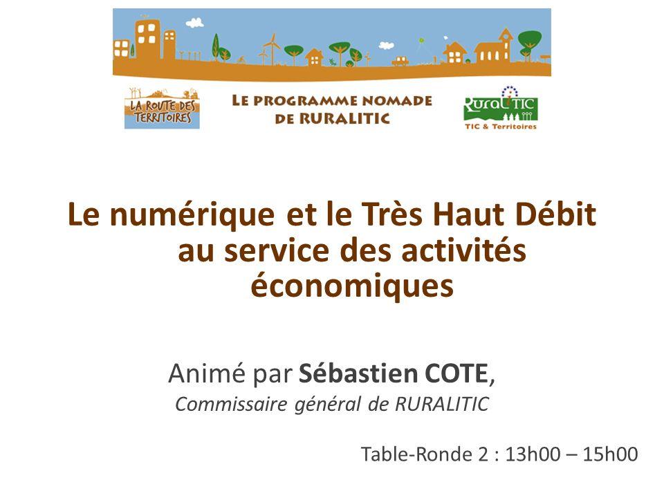 Table-Ronde 2 : 13h00 – 15h00 Le numérique et le Très Haut Débit au service des activités économiques Animé par Sébastien COTE, Commissaire général de