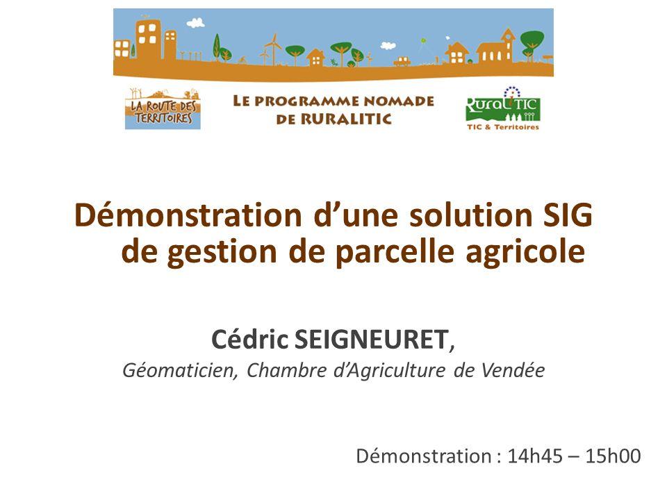 Démonstration : 14h45 – 15h00 Démonstration dune solution SIG de gestion de parcelle agricole Cédric SEIGNEURET, Géomaticien, Chambre dAgriculture de