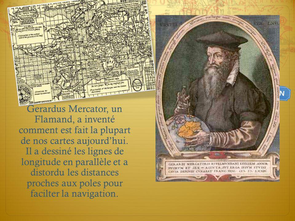 Gerardus Mercator, un Flamand, a inventé comment est fait la plupart de nos cartes aujourdhui. Il a dessiné les lignes de longitude en parallèle et a