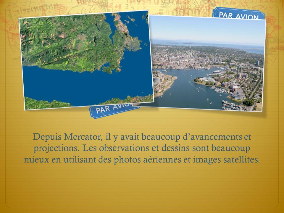 Depuis Mercator, il y avait beaucoup davancements et projections. Les observations et dessins sont beaucoup mieux en utilisant des photos aériennes et