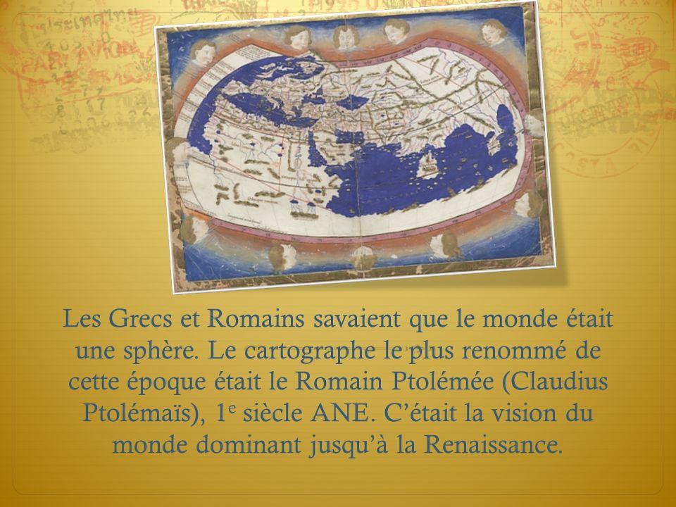 Les Grecs et Romains savaient que le monde était une sphère. Le cartographe le plus renommé de cette époque était le Romain Ptolémée (Claudius Ptoléma