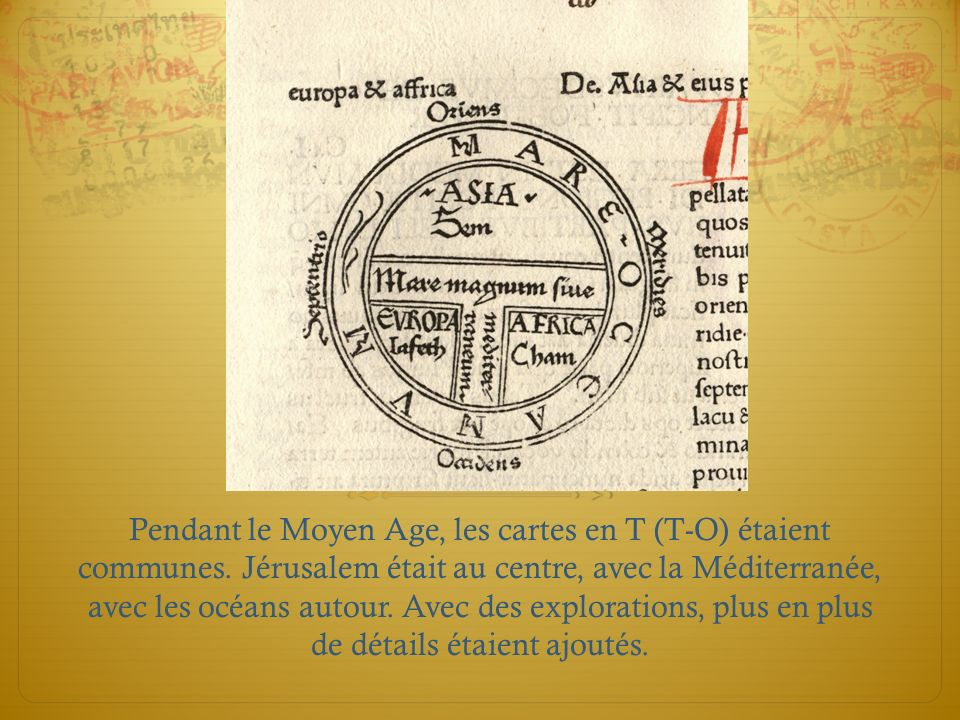 Pendant le Moyen Age, les cartes en T (T-O) étaient communes. Jérusalem était au centre, avec la Méditerranée, avec les océans autour. Avec des explor