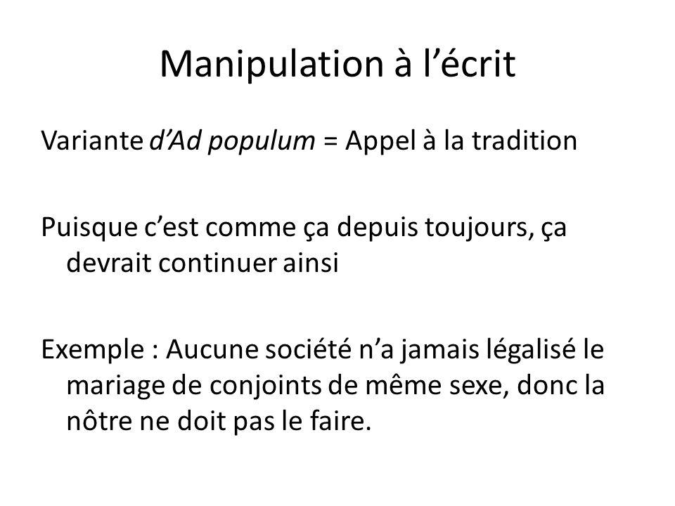 Manipulation à lécrit Variante dAd populum = Appel à la tradition Puisque cest comme ça depuis toujours, ça devrait continuer ainsi Exemple : Aucune s