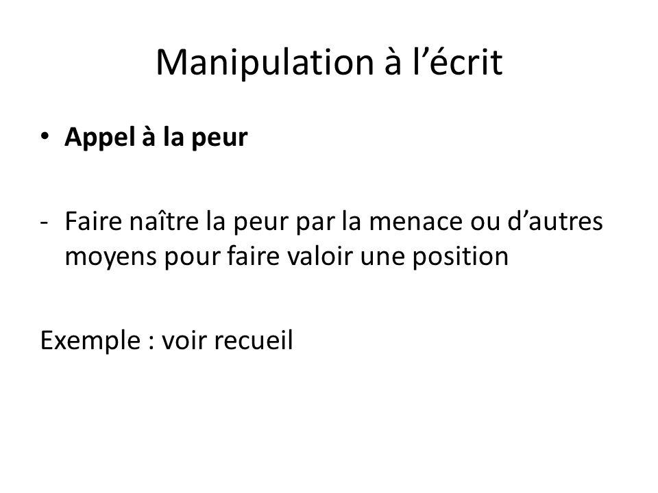 Manipulation à lécrit Appel à la peur -Faire naître la peur par la menace ou dautres moyens pour faire valoir une position Exemple : voir recueil