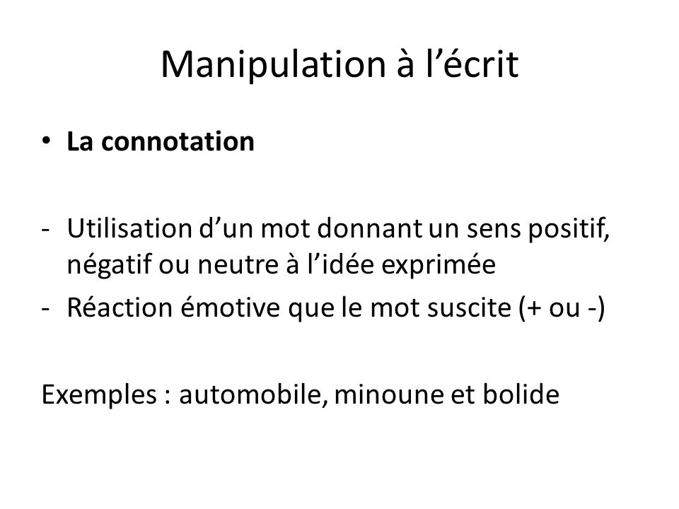 Manipulation à lécrit La connotation -Utilisation dun mot donnant un sens positif, négatif ou neutre à lidée exprimée -Réaction émotive que le mot sus