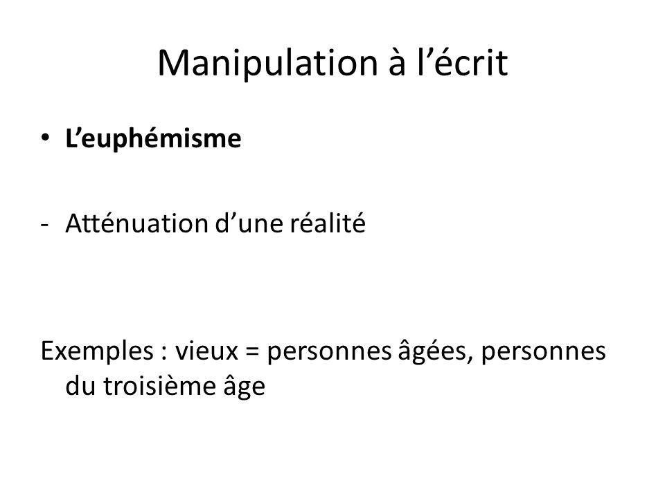 Manipulation à lécrit Leuphémisme -Atténuation dune réalité Exemples : vieux = personnes âgées, personnes du troisième âge