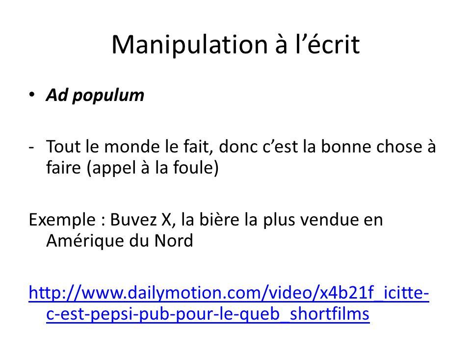 Manipulation à lécrit Ad populum -Tout le monde le fait, donc cest la bonne chose à faire (appel à la foule) Exemple : Buvez X, la bière la plus vendu