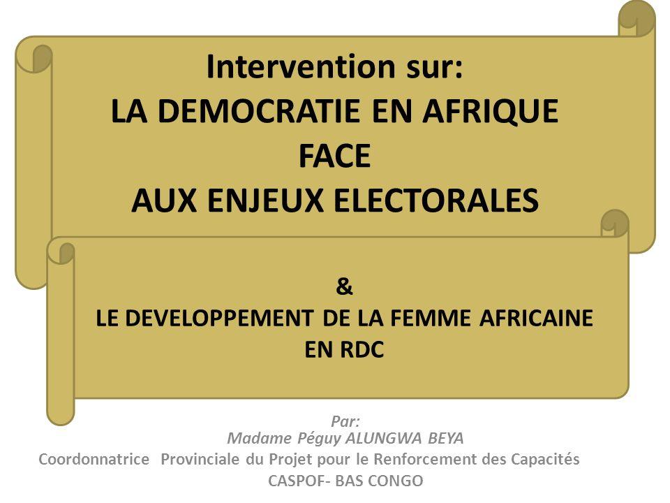 Intervention sur: LA DEMOCRATIE EN AFRIQUE FACE AUX ENJEUX ELECTORALES Par: Madame Péguy ALUNGWA BEYA Coordonnatrice Provinciale du Projet pour le Ren