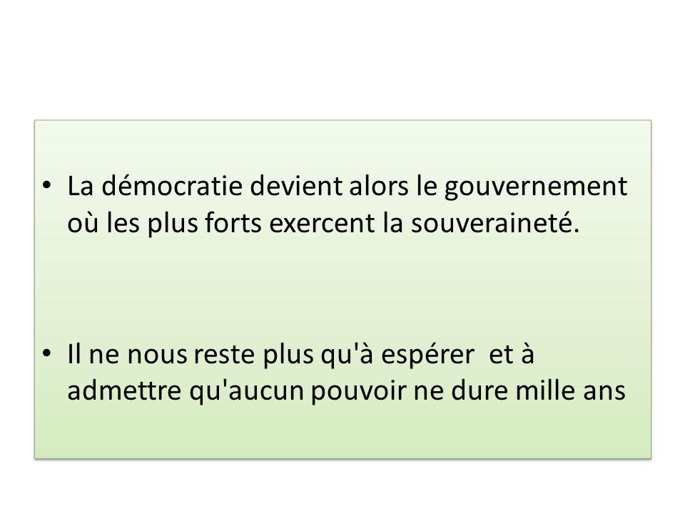 La démocratie devient alors le gouvernement où les plus forts exercent la souveraineté. Il ne nous reste plus qu'à espérer et à admettre qu'aucun pouv