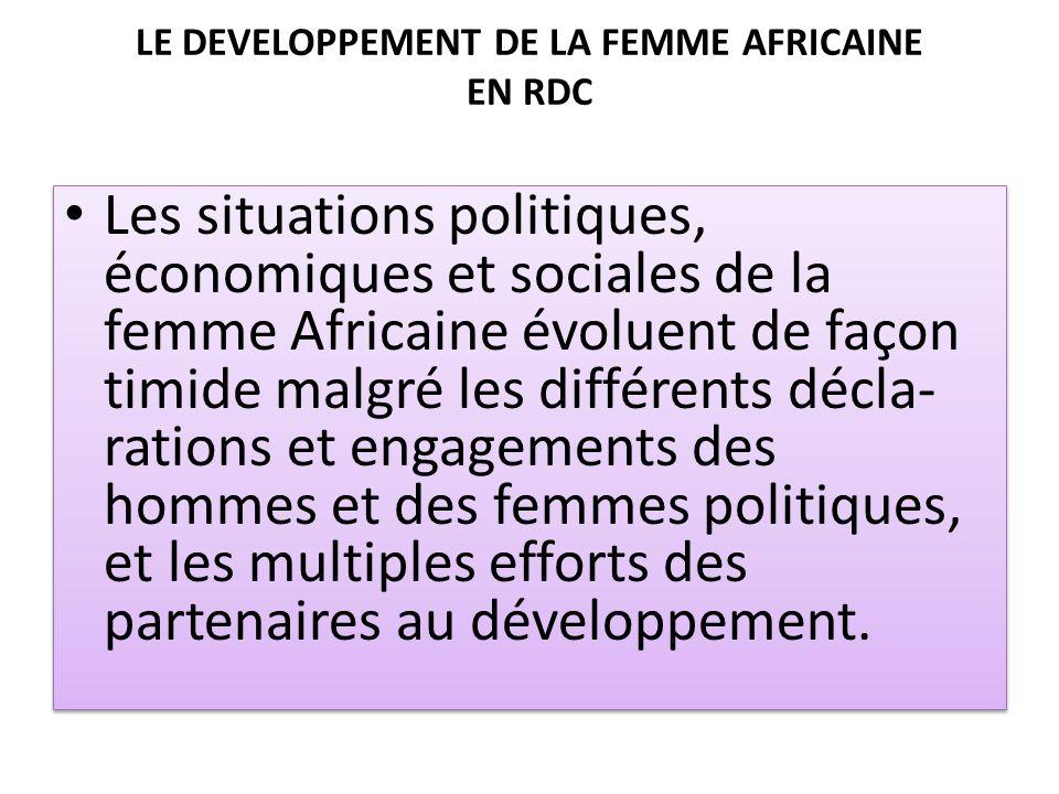 LE DEVELOPPEMENT DE LA FEMME AFRICAINE EN RDC Les situations politiques, économiques et sociales de la femme Africaine évoluent de façon timide malgré