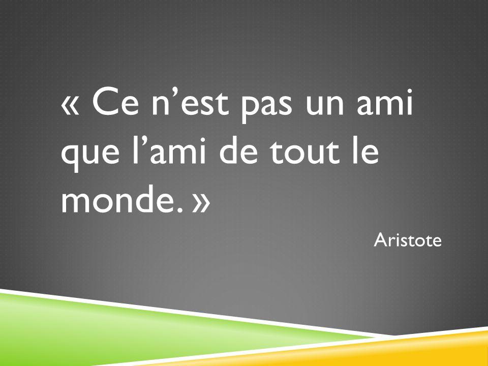 « Ce nest pas un ami que lami de tout le monde. » Aristote