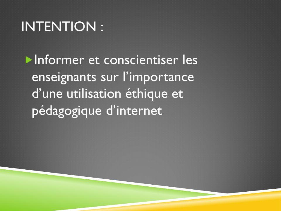 INTENTION : Informer et conscientiser les enseignants sur limportance dune utilisation éthique et pédagogique dinternet