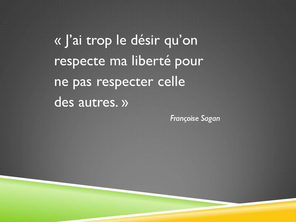 « Jai trop le désir quon respecte ma liberté pour ne pas respecter celle des autres.