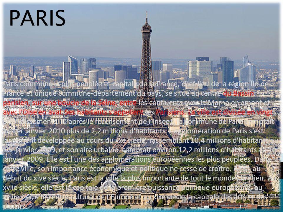 PARIS Paris commune la plus peuplée et capitale de la France, chef-lieu de la région Île-de- France et unique commune-département du pays, se situe au centre du Bassin parisien, sur une boucle de la Seine, entre les confluents avec la Marne en amont et avec lOise en aval.