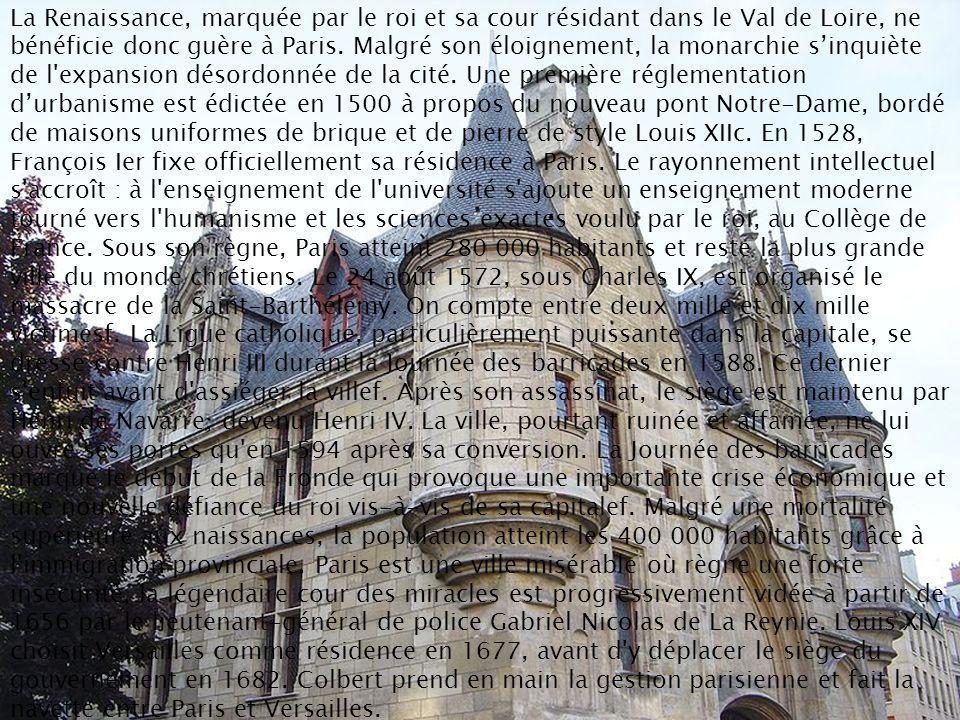 La Renaissance, marquée par le roi et sa cour résidant dans le Val de Loire, ne bénéficie donc guère à Paris. Malgré son éloignement, la monarchie sin