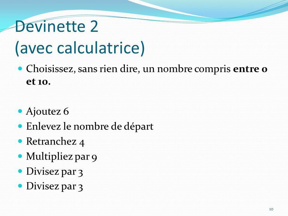 Devinette 2 (avec calculatrice) Choisissez, sans rien dire, un nombre compris entre 0 et 10. Ajoutez 6 Enlevez le nombre de départ Retranchez 4 Multip