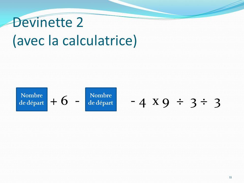 Devinette 2 (avec la calculatrice) + 6 - - 4 x 9 ÷ 3 ÷ 3 Nombre de départ 11