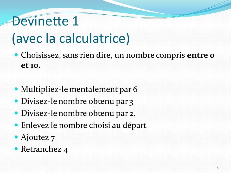 Devinette 1 (avec la calculatrice) Choisissez, sans rien dire, un nombre compris entre 0 et 10. Multipliez-le mentalement par 6 Divisez-le nombre obte