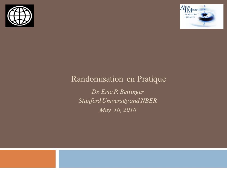 Randomisation en Pratique Dr. Eric P. Bettinger Stanford University and NBER May 10, 2010