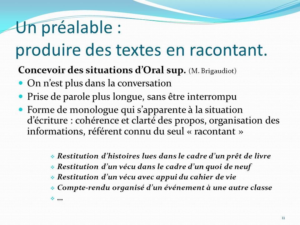 Un préalable : produire des textes en racontant. Concevoir des situations dOral sup. (M. Brigaudiot) On nest plus dans la conversation Prise de parole