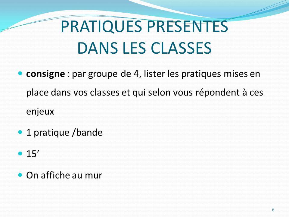 PRATIQUES PRESENTES DANS LES CLASSES consigne : par groupe de 4, lister les pratiques mises en place dans vos classes et qui selon vous répondent à ce