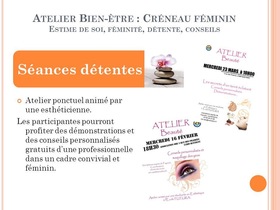A TELIER B IEN - ÊTRE : C RÉNEAU FÉMININ E STIME DE SOI, FÉMINITÉ, DÉTENTE, CONSEILS Atelier ponctuel animé par une esthéticienne.