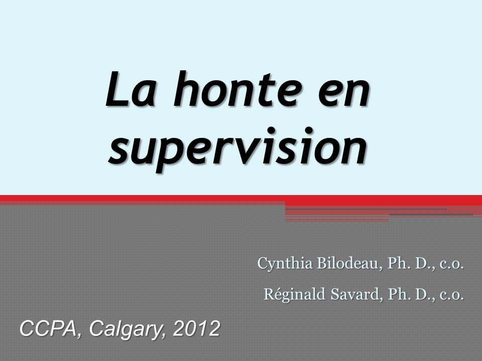 La honte en supervision Cynthia Bilodeau, Ph. D., c.o. Réginald Savard, Ph. D., c.o. CCPA, Calgary, 2012