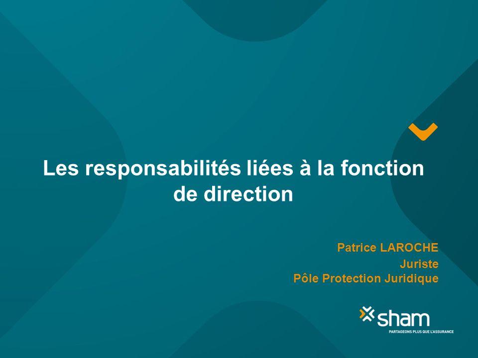 Les responsabilités liées à la fonction de direction Patrice LAROCHE Juriste Pôle Protection Juridique