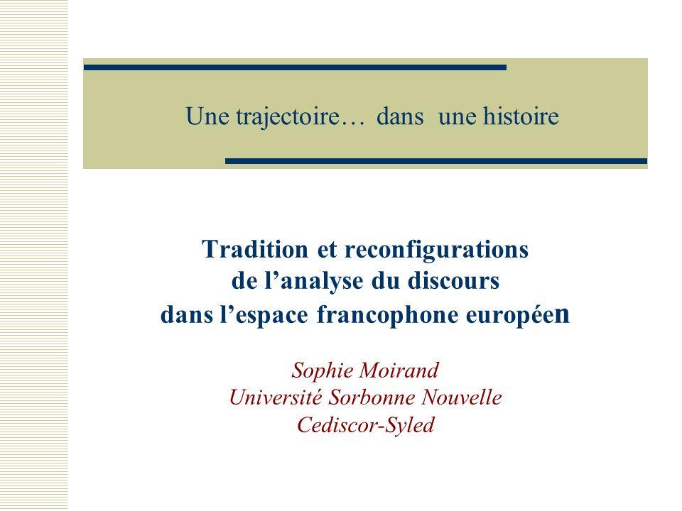 Une trajectoire… dans une histoire Tradition et reconfigurations de lanalyse du discours dans lespace francophone europée n Sophie Moirand Université Sorbonne Nouvelle Cediscor-Syled