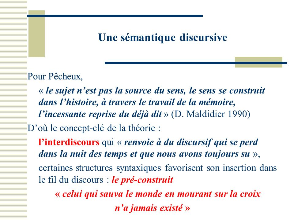 Une sémantique discursive Pour Pêcheux, « le sujet nest pas la source du sens, le sens se construit dans lhistoire, à travers le travail de la mémoire, lincessante reprise du déjà dit » (D.