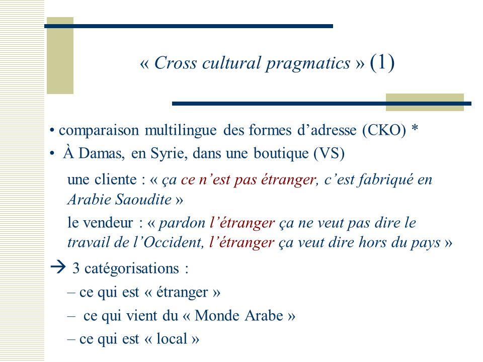 « Cross cultural pragmatics » (1) comparaison multilingue des formes dadresse (CKO) * À Damas, en Syrie, dans une boutique (VS) une cliente : « ça ce nest pas étranger, cest fabriqué en Arabie Saoudite » le vendeur : « pardon létranger ça ne veut pas dire le travail de lOccident, létranger ça veut dire hors du pays » 3 catégorisations : – ce qui est « étranger » – ce qui vient du « Monde Arabe » – ce qui est « local »
